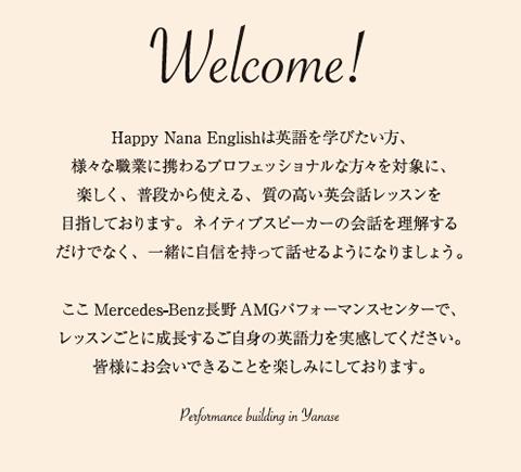 Welcome! Happy Nana Englishは英語を学びたい方、様々な職業に携わるプロフェッショナルな方々を対象に、楽しく、普段から使える、質の高い英会話レッスンを目指しております。ネイティブスピーカーの会話を理解するだけでなく、一緒に自信を持って話せるようになりましょう。 ここMercedes-Benz長野 AMGパフォーマンスセンターで、レッスンごとに成長する自身の英語力を実感してください。皆様にお会いできることを楽しみにしております。