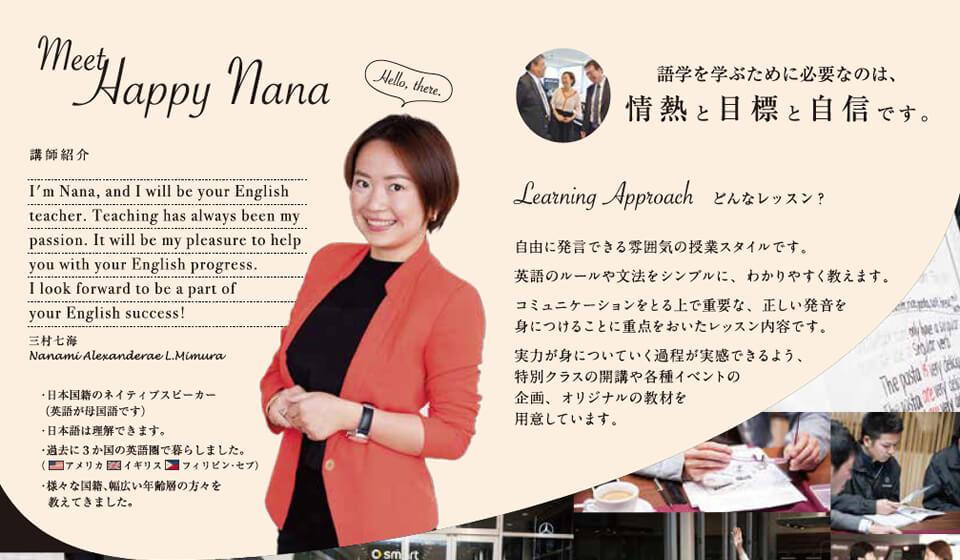 meet Happy nana 講師紹介 I'm Nana,and I Will be your English teacher.Teaching has always been my passion.It will be my pleasure to help you with your English progress. I look forward to be a part of your English success! 三村七海 ・日本国籍のネイティブスピーカー(英語が母国語です) ・日本語は理解できます。 ・過去に3カ国の英語圏で暮らしました。 アメリカ イギリス フィリピン・セブ ・様々な国籍、幅広い年齢層の方々を教えてきました。 語学を学ぶために必要なのは、情熱と目標と自信です。 どんなレッスン? 自由に発言できる雰囲気の授業スタイルです。英語のルールや文法をシンプルに、わかりやすく教えます。コミュニケーションをとる上で重要な、正しい発音を身につけることに重点を置いたレッスン内容です。実力が身についていく過程が実感できるよう、特別クラスの開講や各種イベントの企画、オリジナルの教材を用意しています。